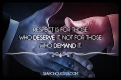 Respect is for those who deserve it, not for those who demand it.