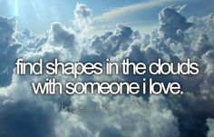 Find shapes in the clouds with someone I love.