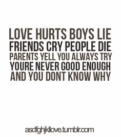 LOVE HURTS BOYS LIFE FRIENDS CRY PEOPLE DIE PARENTS YELL YOU ALWAYS TRY YOU ARE NEVER GOOD ENOUGH AND YOU DONT KNOW WHY