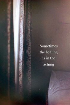 """""""Sometimes the healing is in the aching."""" —Unknown"""