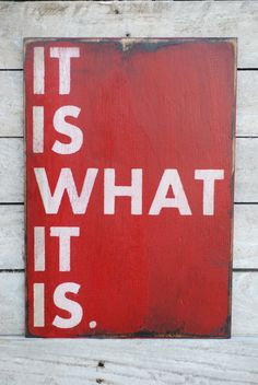 it is what it is! = My favorite saying!