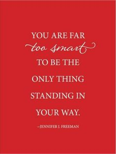 You are far too smart to be the only thing standing in your way. Via @schlabetsy. #truethat #smart #quotes