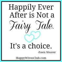 Happily Ever After is Not a Fairy Tale <3 It's a choice.