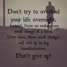 Don't try to overhaul your life overnight.  Instead, focus on making one small change at a time.  Over time those small changes will add up to big transformation.  Don't give up!!