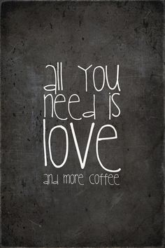 love....AND more coffee