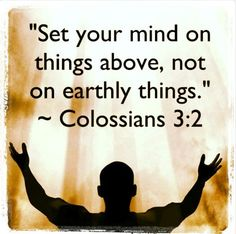 ELEVATE YOUR MIND!  So put to death the sinful, earthly things lurking within you. Have nothing to do with sexual immorality, impurity, lust, and evil desires. Don't be greedy, for a greedy person is an idolater, worshiping the things of this world. Because of these sins, the anger of God is coming.You used to do these things when your life was still part of this world. But now is the time to get rid of anger, rage, malicious behavior, slander, and dirty language (Colossians 3:5-8). When we become new creatures in Christ Jesus we can no longer do things as we used to. He desires for us to die to our flesh and leave our past lives behind us. Many feel as though they have more time to give their lives to Jesus and obey His commandments- but what if you were to die in your sins? Would the lust of the flesh, lust of the eyes, and pride of life be worth risking your eternal resting place? How can we represent Christ if we look the same as the world? We can't! We have to think about the things of heaven, not the things of earth (Colossians 3:2). Repent and worship Jesus Christ in spirit and truth.  God bless you!  If you enjoyed this message please visit 1st Fruits Ministries LLC FACEBOOK HOME PAGE and click LIKE for daily inspiration (click on link)  https://m.facebook.com/1stFruitsMinistriesLLC For more info go to www.1stfruitsministriesllc.com