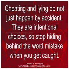 Cheating and lying do not just happen by accident. They are intentional choices, so stop hiding behind the word mistake when you get caught.