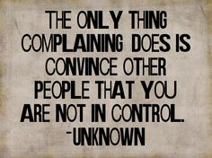 The only thing complaining does is convince other people that you are not in control.