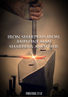 "Iron Sharpens Iron. - Proverbs 27:17, ""Iron sharpeneth iron; so a man sharpeneth the countenance of his friend."""
