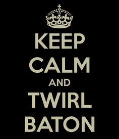 KEEP CALM AND TWIRL BATON...lol, never saw this take on it.