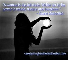 """""""A woman is the full circle. Within her is the power to create, nurture and transform."""" ~ Diane Mariechild #woman #life http://carolynhughesthehurthealer.com/2013/06/03/a-mothers-love/"""