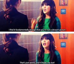 """""""I find it fundamentally strange that you're not a dessert person. That's just weird, and it freaks me out!"""" I love this quote / scene -Jess from New Girl"""