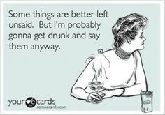 Some things are better left unsaid. But I'm probably gonna get drunk and say them anyway.