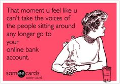 That moment u feel like u can't take the voices of the people sitting around any longer go to your online bank account.