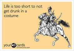 Funny Halloween Ecard: Life is too short to not get drunk in a costume. // that one time.