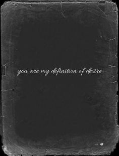 You are my definition of desire.
