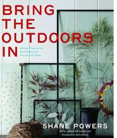 Bring the Outdoor In by Shane Powers via Gardenista