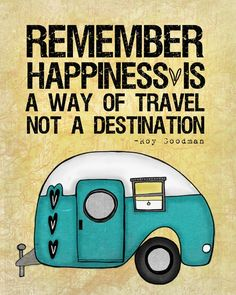 "Remember happiness is a way of travel, not a destination or ""It's the journey, not the destination."" --Kelli"