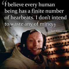 """I believe every human being has a finite number of heartbeats. I don't intend to waste any of mine."" - Neil Armstrong"