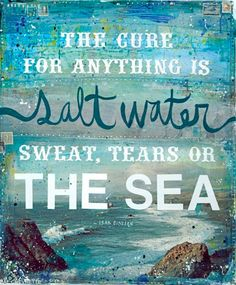 The cure for anything is salt water.
