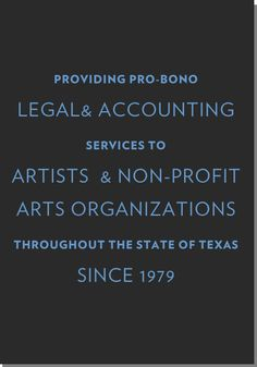 "Texas Accountants and Lawyers for the Arts. From October 2011 Newsletter  ""I had received pro bono help with my non-profit  Moni's Kids from a wonderful lawyer who volunteers her time through an association I knew nothing about but every artist or arts organization should be aware of: TALA,Texas Accountants and Lawyers for the Arts."""
