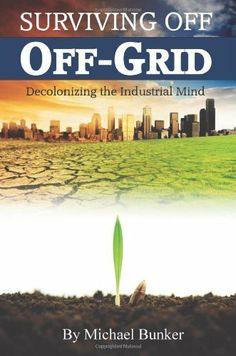 Surviving Off Off-Grid: Decolonizing the Industrial Mind by Michael Bunker. $17.09. Publisher: Refugio Publishing (February 15, 2011). Publication: February 15, 2011. Author: Michael Bunker
