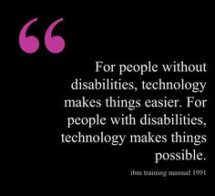 I liked this post because this connects to other classes I am taking, as well as EDCP462.  Technology has made it possible for people with intellectual, mental, physical, hard of hearing, every category of disability able to accomplish things that may have not been possible before; or at least very difficult before technology. Assistive technology can really help in the lives of students with disabilities achieve so much more than ever expect.