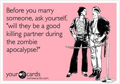 Before you marry someone, ask yourself, 'Will they be a good killing partner during the zombie apocalypse?'