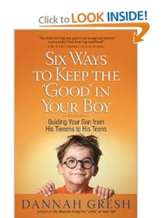 Six Ways to Keep the Good in Your Boy: Guiding Your Son from His Tweens to His Teens: Dannah Gresh: 9780736945790: Amazon.com: Books