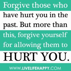 Forgive those who have hurt you in the past. But more than this, forgive yourself for allowing them to hurt you.