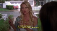 Hi, I'm the whore that lives down the street. - Edie