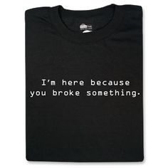 I'm here because you broke something...