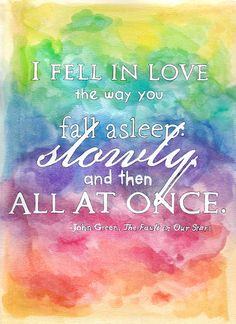 """""""As he read, I fell in love the way you fall asleep: slowly, and then all at once."""" — The Fault In Our Stars, John Green"""