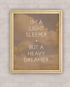 i'm a light sleeper, but a heavy dreamer