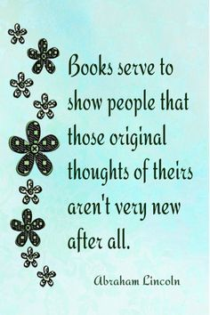 Books serve to show people that those original thoughts of theirs aren't very new after all. Abraham Lincoln