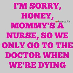 I'm sorry, honey, mommy's a nurse, so we only go to the doctor when we're dying. Nurse humor. Nursing funny. Registered Nurses. RN. Fabulous RN. Nurse quotes.