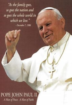"""As the family goes, so goes the nation, and so goes the whole world in which we live."" — Blessed Pope John Paul II"