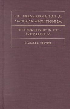 The Transformation of American Abolitionism: fighting slavery in the early Republic. Richard S. Newman.  	Lehman College - Stacks - E446 .N58 2002