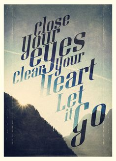 Close your eyes,  clear your heart, let it go