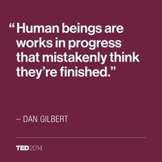 Human beings are works in progress that mistakenly think they're finished. – Dan Gilbert
