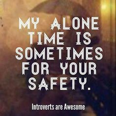'My Alone Time is Sometimes for Your Safety', damn right!
