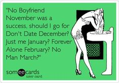 'No Boyfriend November was a success, should I go for Don't Date December? Just me January? Forever Alone February? No Man March?'