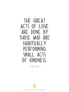 """""""...habitually performing small acts of kindness.""""  // Victor Hugo"""