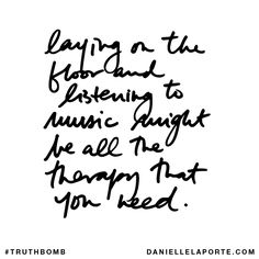 """<span style=""""font-size: 120.0%; font-family: arial,sans,sans-serif; color: #000000; text-align: left;"""">Laying on the floor and listening to music might be all the therapy that you need.</span> Your inbox wants @DanielleLaPorte's #Truthbombs. Get some: http://www.daniellelaporte.com/truthbomb/"""