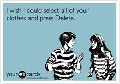 I wish I could select all of your clothes and press Delete. Some E-cards.