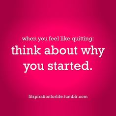 When you feel like quitting: think about why you started. #entrepreneur #entrepreneurship
