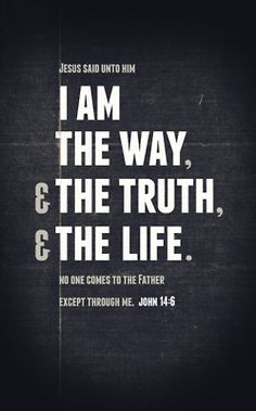 I am the Way, the Truth and the Life.  #Jesus