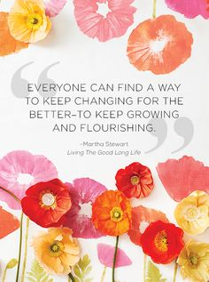 """""""Everyone can find a way to keep changing for the better -- to keep growing and flourishing."""" -- Martha Stewart, Living the Good Long Life"""