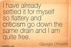 I have already settled it for myself so flattery and criticism go down the same drain and I am quite free. ~Georgia O'Keeffe quote
