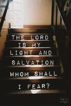 The Lord is my light and salvation.  Whom shall I fear?